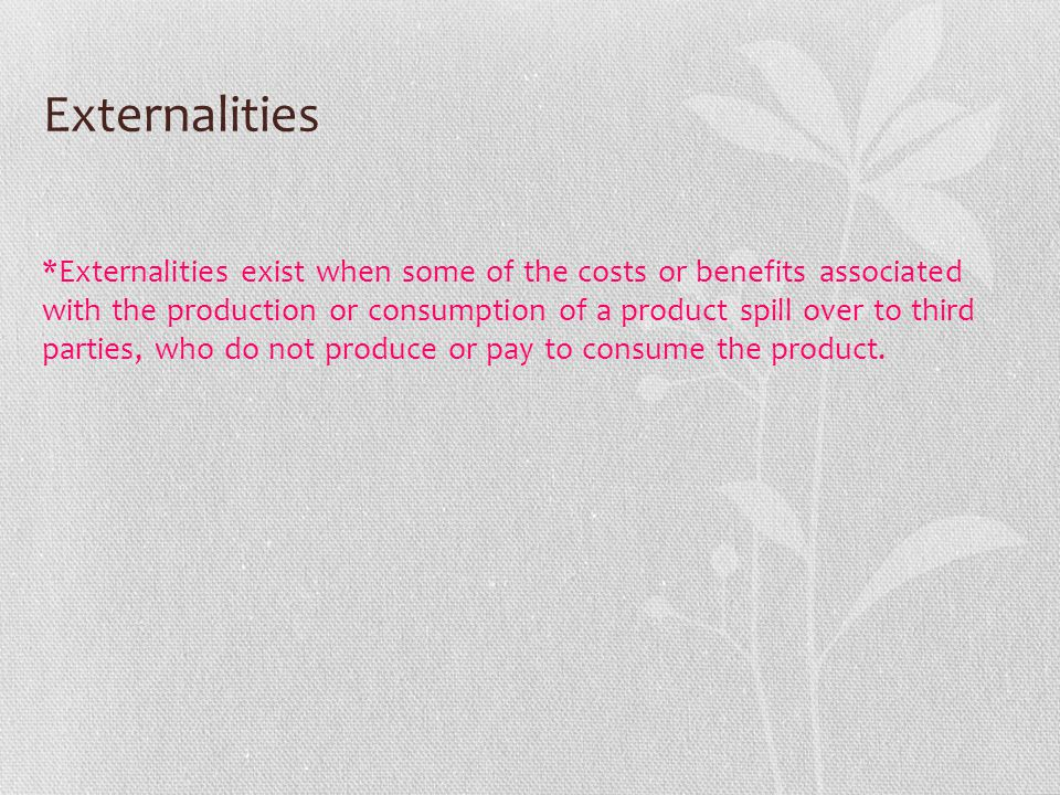 Externalities *Externalities exist when some of the costs or benefits associated with the production or consumption of a product spill over to third p