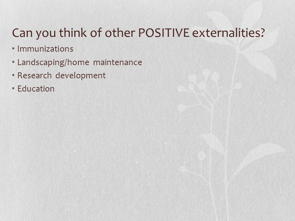 Can you think of other POSITIVE externalities? Immunizations Landscaping/home maintenance Research development Education
