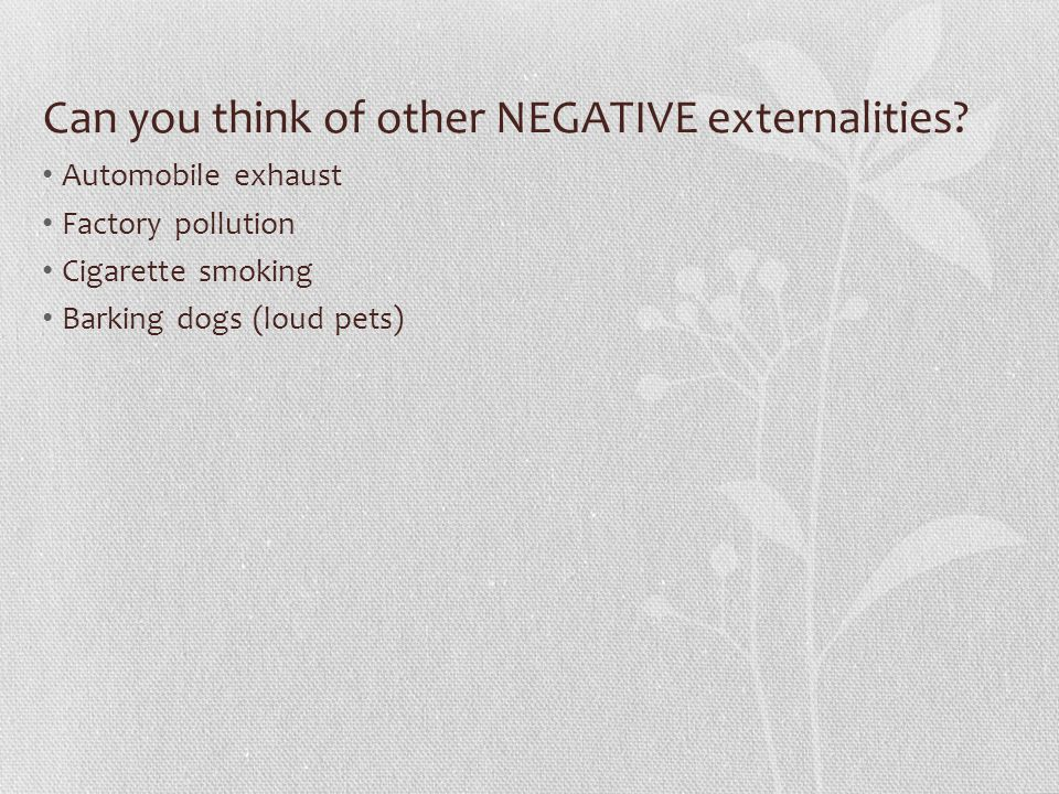 Can you think of other NEGATIVE externalities? Automobile exhaust Factory pollution Cigarette smoking Barking dogs (loud pets)