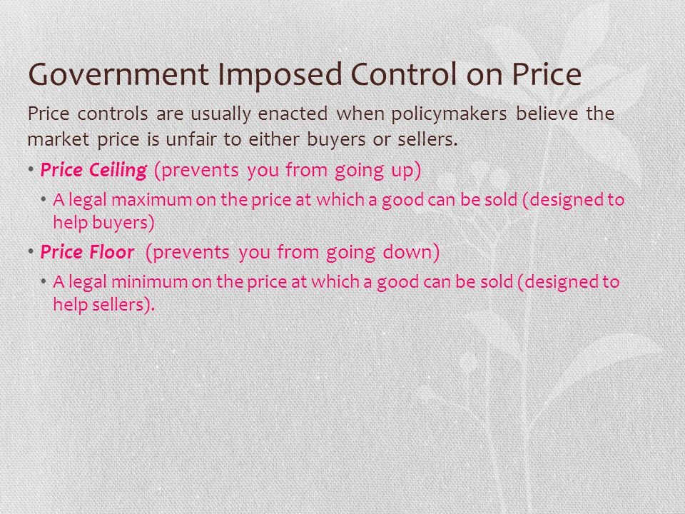 Government Imposed Control on Price Price controls are usually enacted when policymakers believe the market price is unfair to either buyers or seller