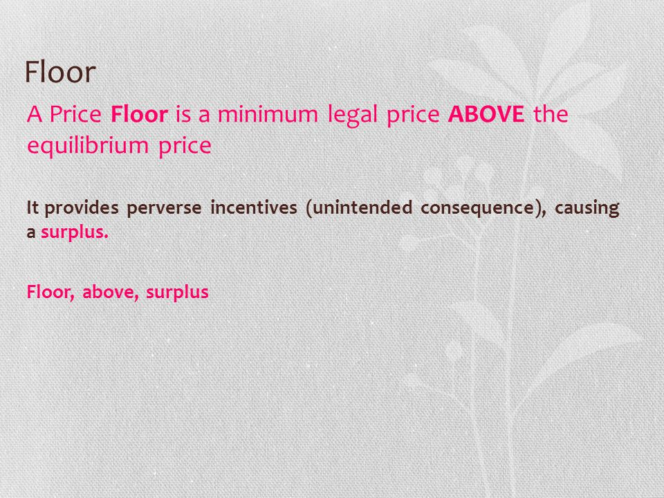 Floor A Price Floor is a minimum legal price ABOVE the equilibrium price It provides perverse incentives (unintended consequence), causing a surplus.