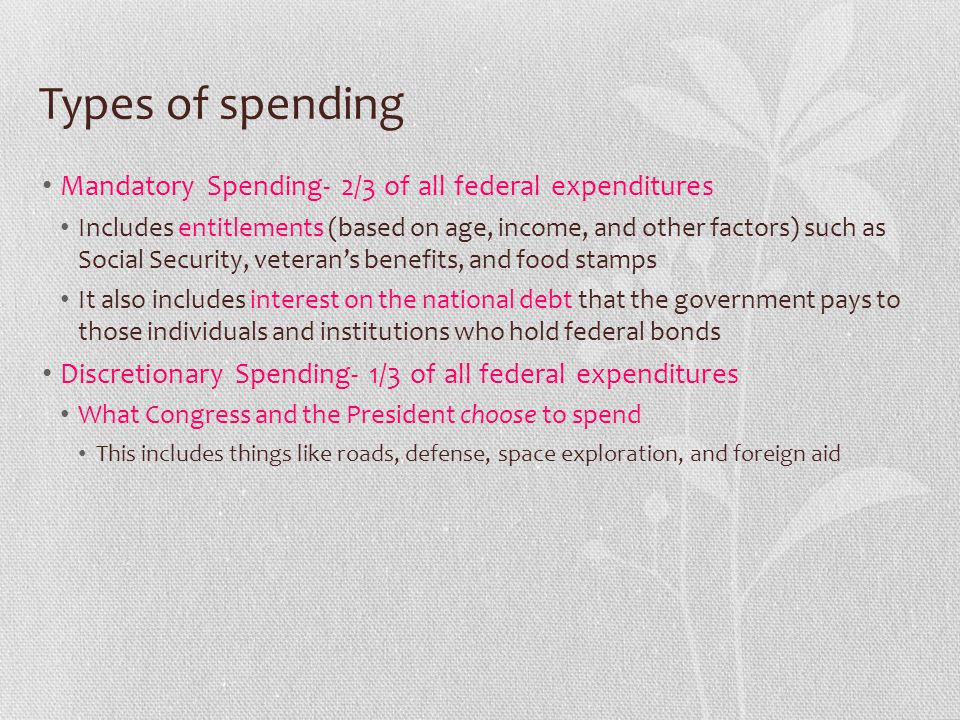 Types of spending Mandatory Spending- 2/3 of all federal expenditures Includes entitlements (based on age, income, and other factors) such as Social S