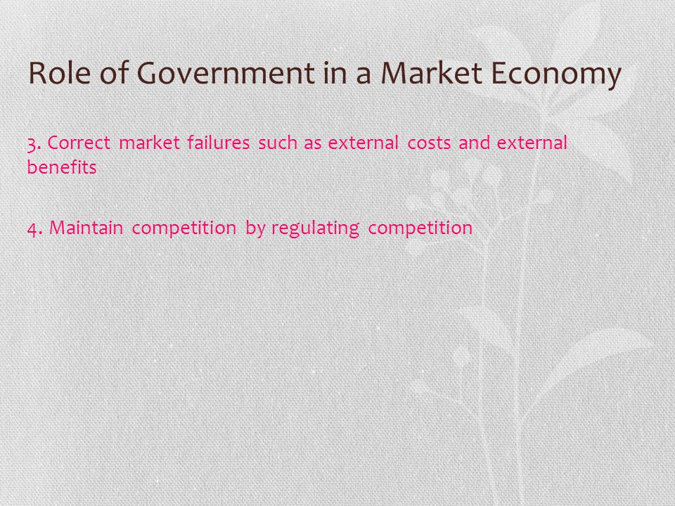 Role of Government in a Market Economy 3. Correct market failures such as external costs and external benefits 4. Maintain competition by regulating c