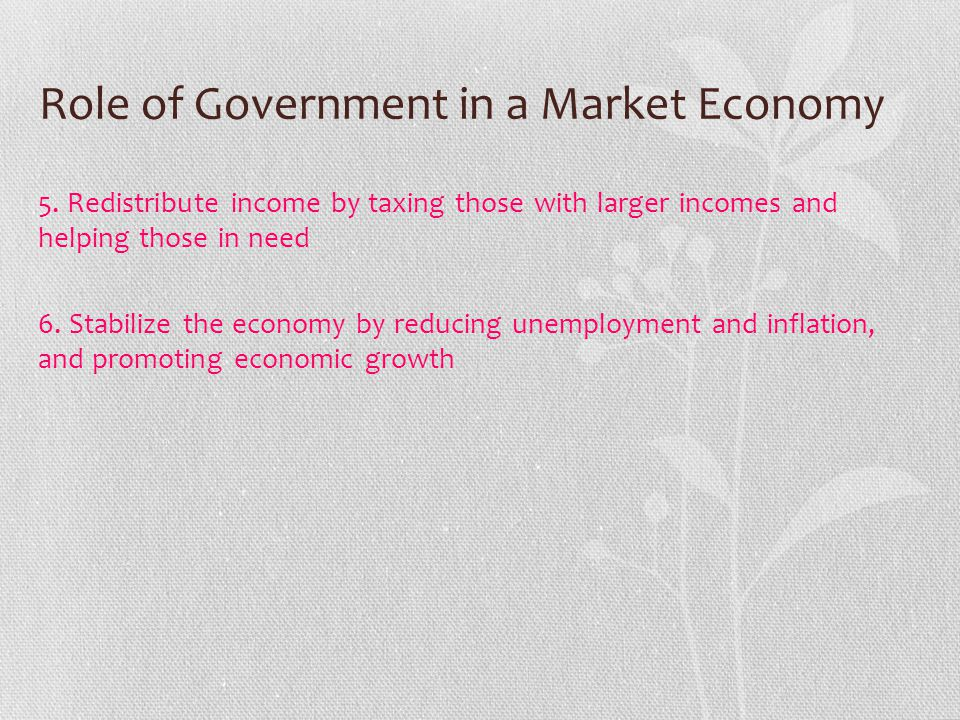 Role of Government in a Market Economy 5. Redistribute income by taxing those with larger incomes and helping those in need 6. Stabilize the economy b