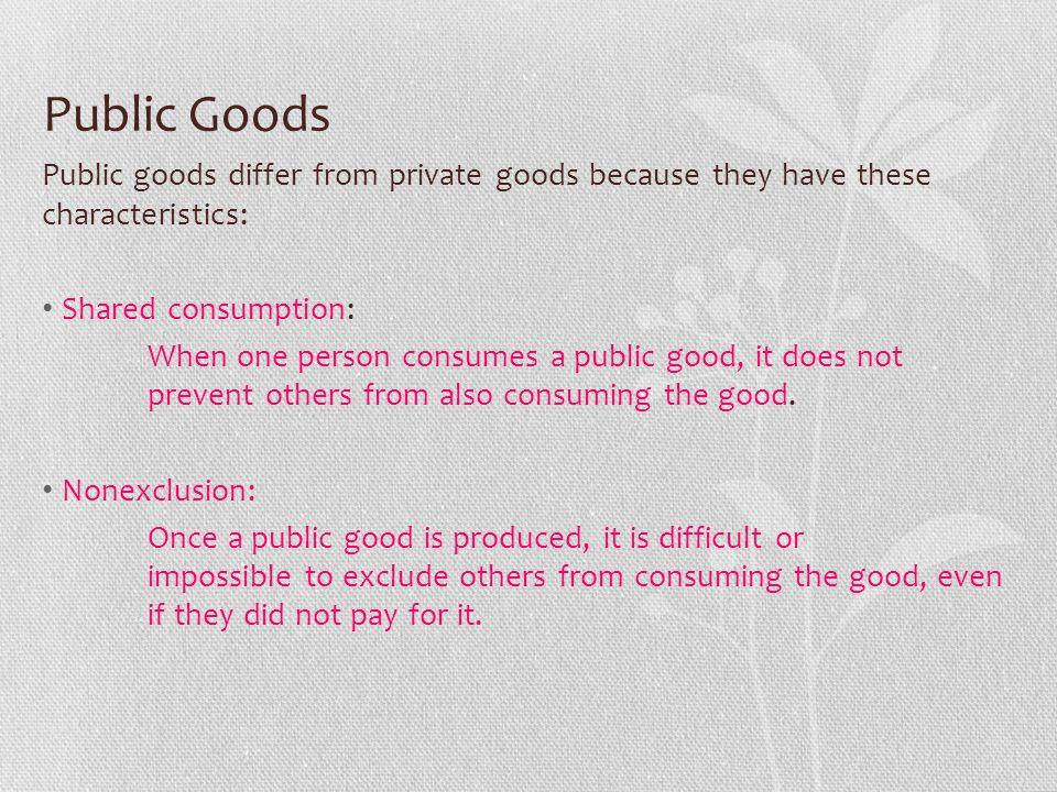 Public Goods Public goods differ from private goods because they have these characteristics: Shared consumption: When one person consumes a public goo