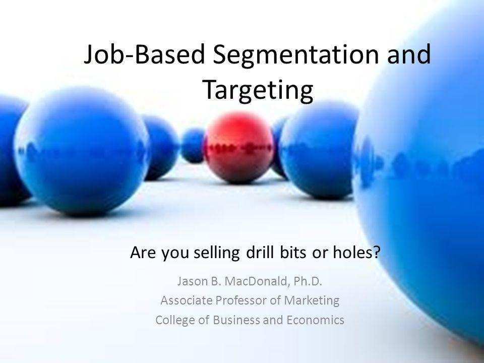 Job-Based Segmentation and Targeting Jason B. MacDonald, Ph.D. Associate Professor of Marketing College of Business and Economics Are you selling dril