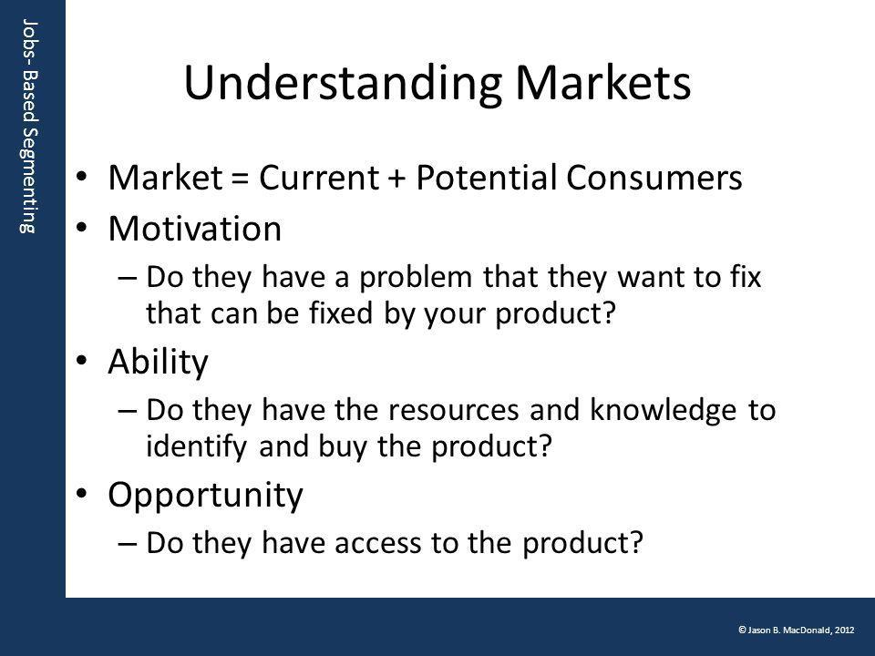 Jobs- Based Segmenting © Jason B. MacDonald, 2012 Understanding Markets Market = Current + Potential Consumers Motivation – Do they have a problem tha