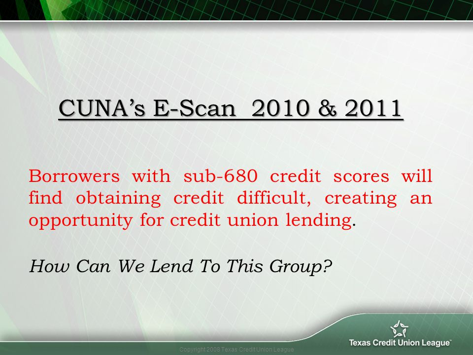 Copyright 2008 Texas Credit Union League CUNAs E-Scan 2010 & 2011 Borrowers with sub-680 credit scores will find obtaining credit difficult, creating
