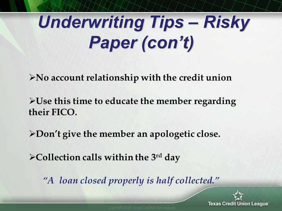 Copyright 2008 Texas Credit Union League Underwriting Tips – Risky Paper (cont) Underwriting Tips – Risky Paper (cont) Dont give the member an apologe