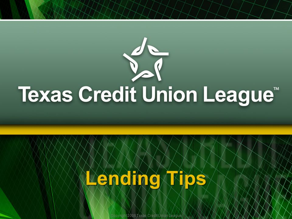 Copyright 2008 Texas Credit Union League Lending Tips