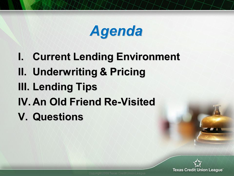 Copyright 2008 Texas Credit Union League Agenda Agenda I.Current Lending Environment II.Underwriting & Pricing III.Lending Tips IV.An Old Friend Re-Vi