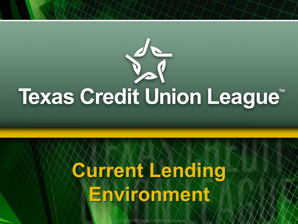 Copyright 2008 Texas Credit Union League Current Lending Environment