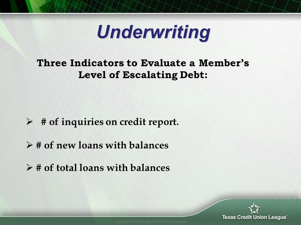Copyright 2008 Texas Credit Union League Underwriting Underwriting # of inquiries on credit report. Three Indicators to Evaluate a Members Level of Es