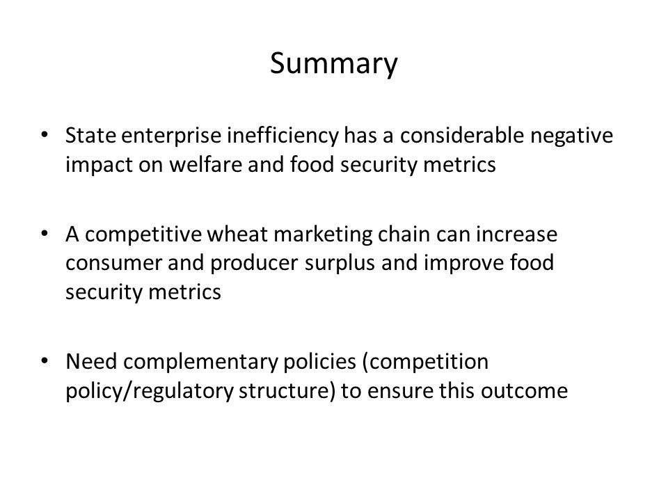 Summary State enterprise inefficiency has a considerable negative impact on welfare and food security metrics A competitive wheat marketing chain can increase consumer and producer surplus and improve food security metrics Need complementary policies (competition policy/regulatory structure) to ensure this outcome