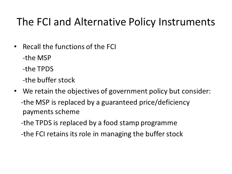 The FCI and Alternative Policy Instruments Recall the functions of the FCI -the MSP -the TPDS -the buffer stock We retain the objectives of government policy but consider: -the MSP is replaced by a guaranteed price/deficiency payments scheme -the TPDS is replaced by a food stamp programme -the FCI retains its role in managing the buffer stock