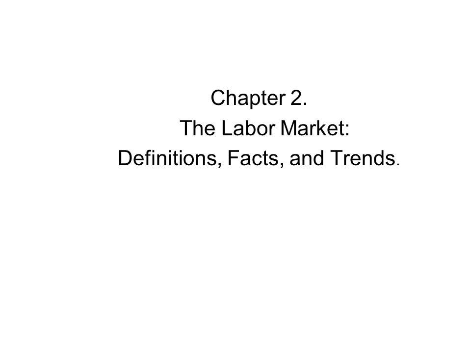 Chapter 2. The Labor Market: Definitions, Facts, and Trends.
