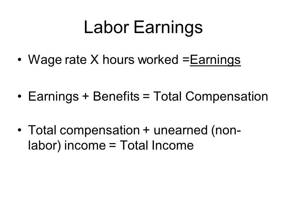 Wage rate X hours worked =Earnings Earnings + Benefits = Total Compensation Total compensation + unearned (non- labor) income = Total Income Labor Earnings