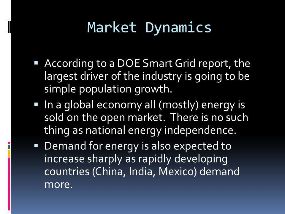 Market Dynamics According to a DOE Smart Grid report, the largest driver of the industry is going to be simple population growth. In a global economy