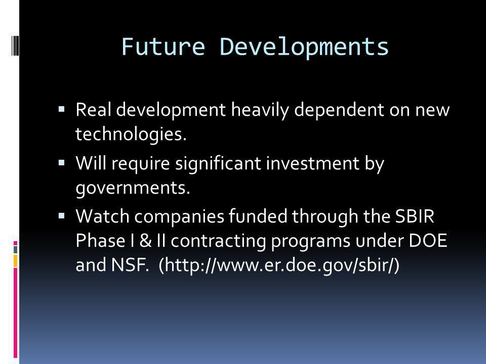 Future Developments Real development heavily dependent on new technologies. Will require significant investment by governments. Watch companies funded