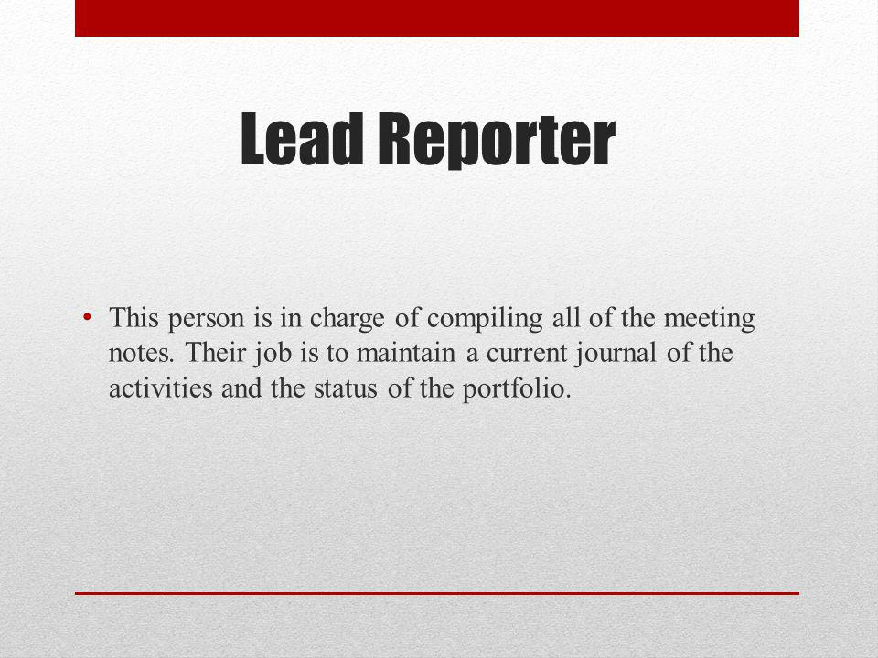 Lead Reporter This person is in charge of compiling all of the meeting notes.