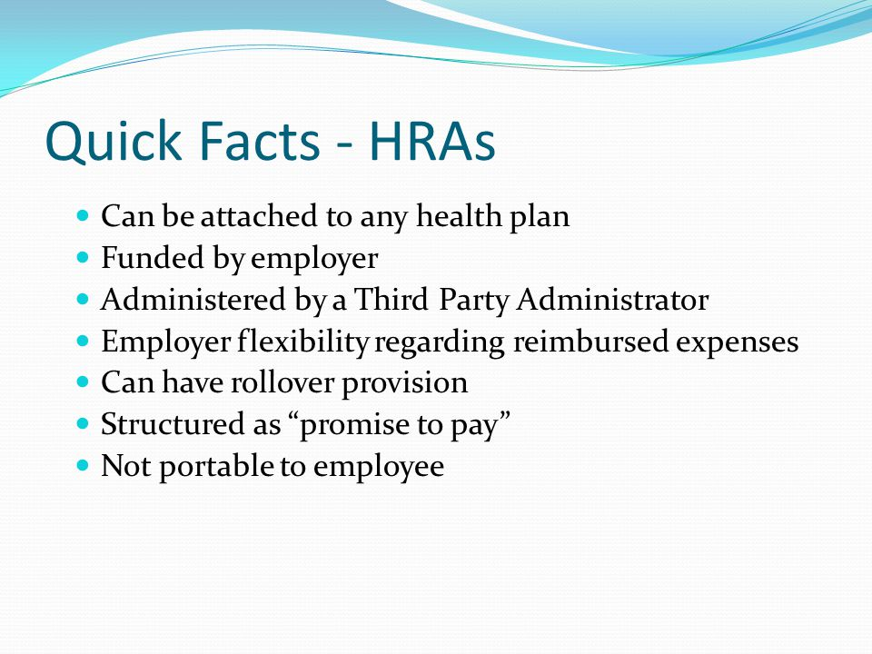 Can be attached to any health plan Funded by employer Administered by a Third Party Administrator Employer flexibility regarding reimbursed expenses Can have rollover provision Structured as promise to pay Not portable to employee Quick Facts - HRAs