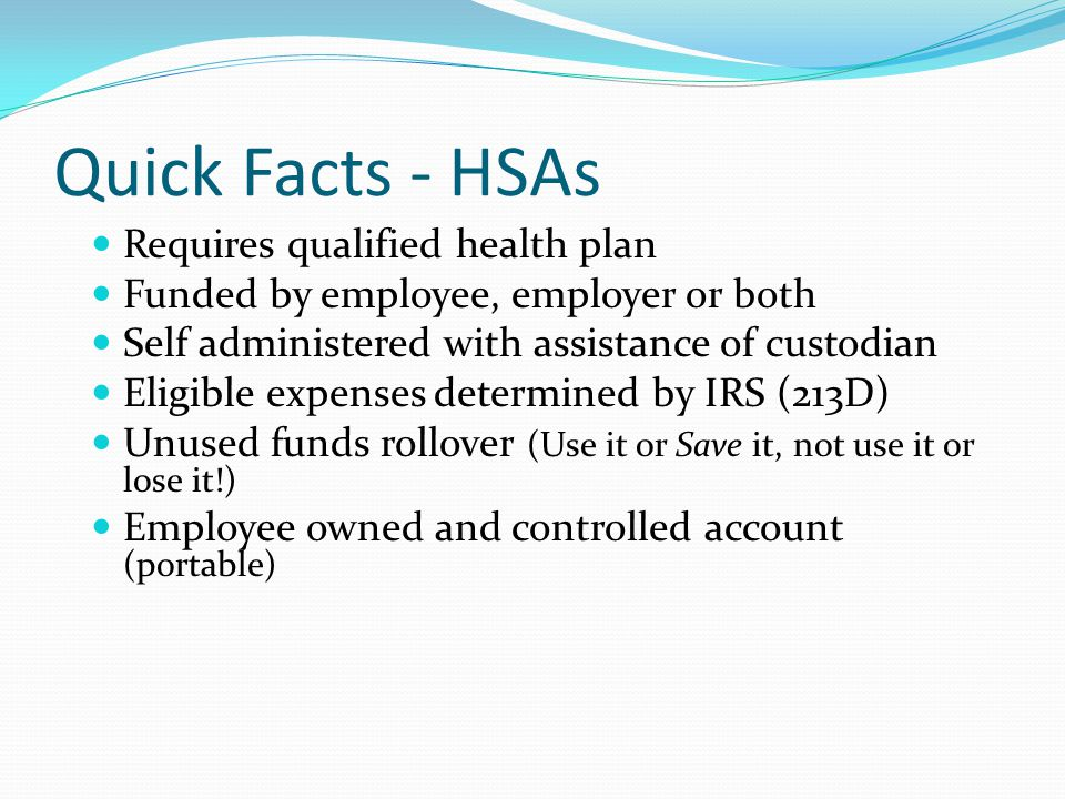 Requires qualified health plan Funded by employee, employer or both Self administered with assistance of custodian Eligible expenses determined by IRS