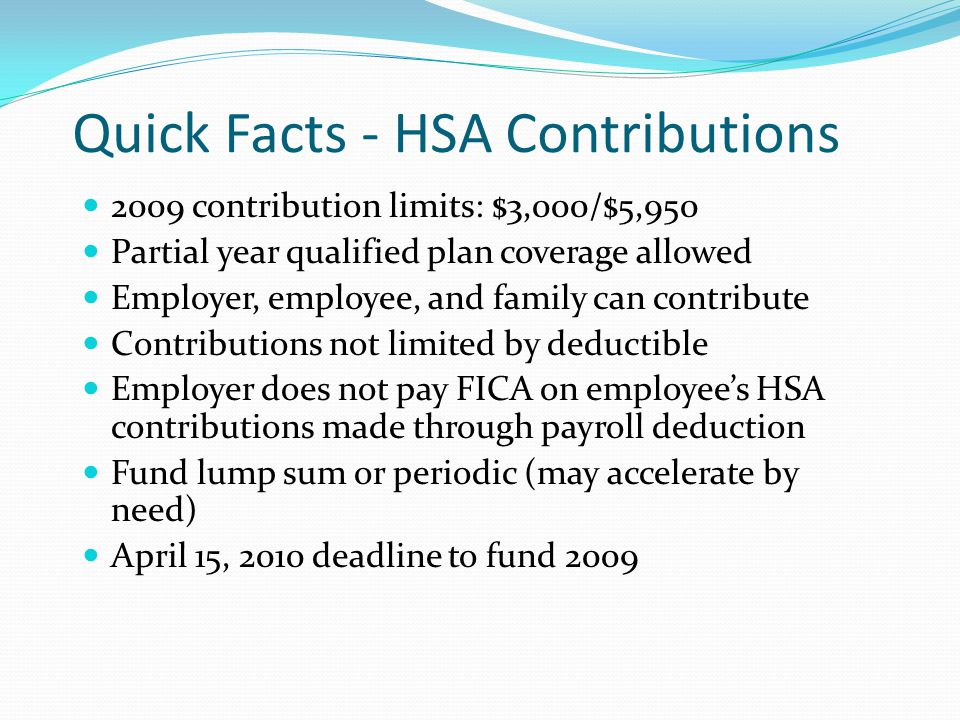 Quick Facts - HSA Contributions 2009 contribution limits: $3,000/$5,950 Partial year qualified plan coverage allowed Employer, employee, and family ca