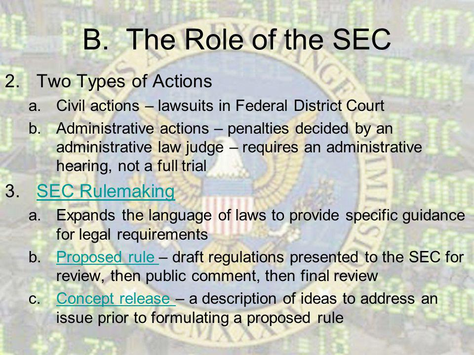 B. The Role of the SEC 2.Two Types of Actions a.Civil actions – lawsuits in Federal District Court b.Administrative actions – penalties decided by an