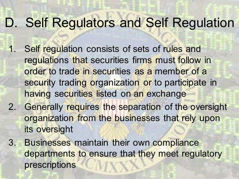D. Self Regulators and Self Regulation 1.Self regulation consists of sets of rules and regulations that securities firms must follow in order to trade