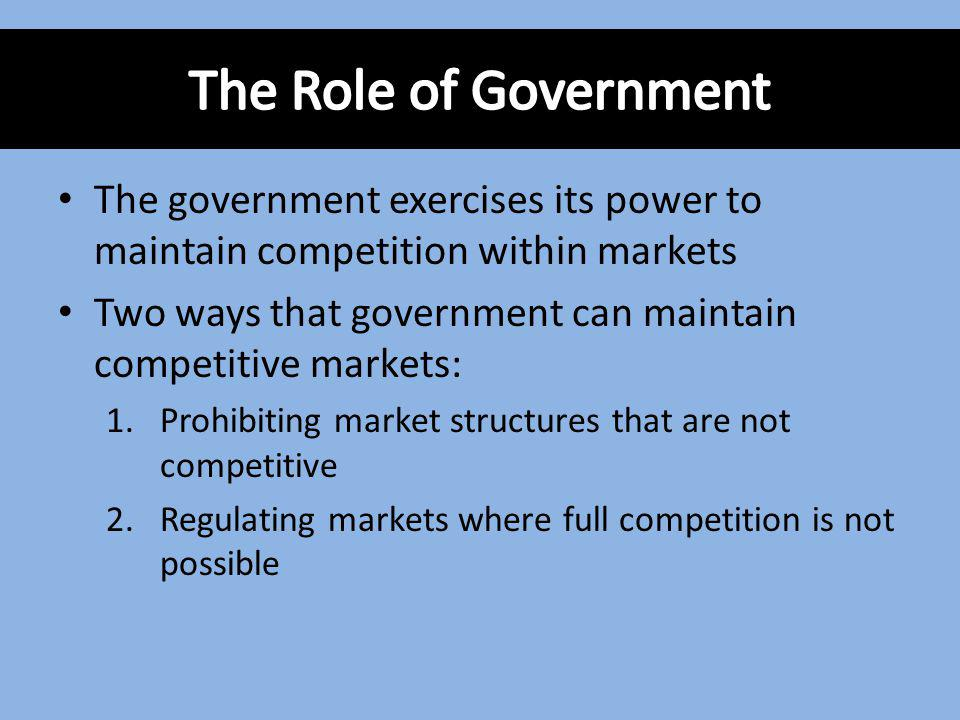 The government exercises its power to maintain competition within markets Two ways that government can maintain competitive markets: 1.Prohibiting mar
