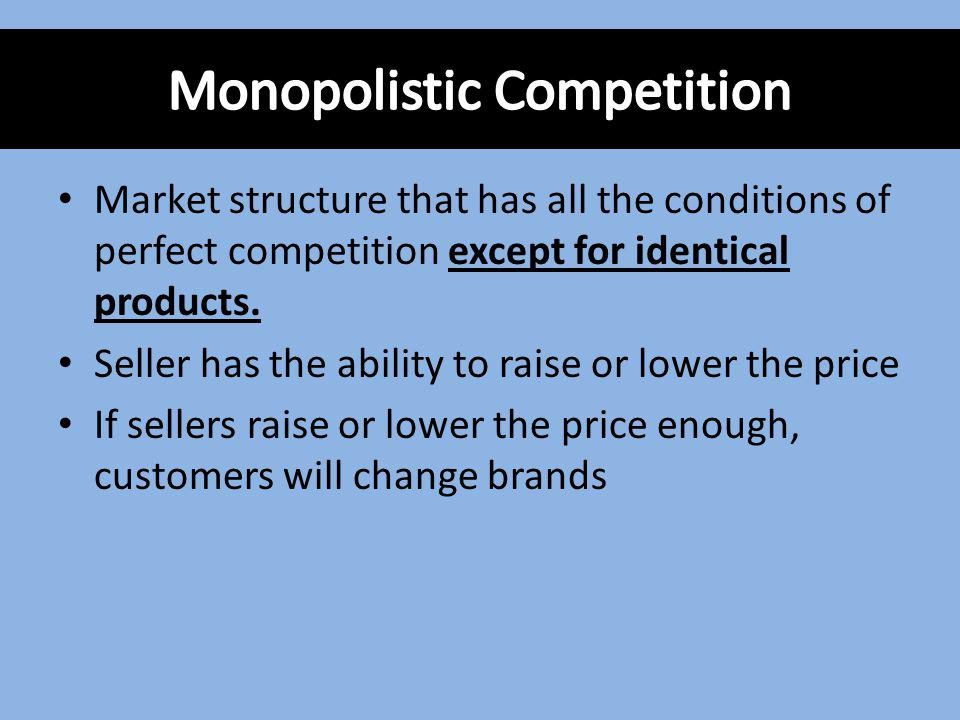 Market structure that has all the conditions of perfect competition except for identical products. Seller has the ability to raise or lower the price