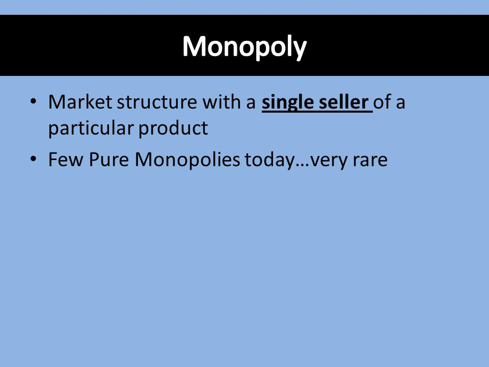 Market structure with a single seller of a particular product Few Pure Monopolies today…very rare