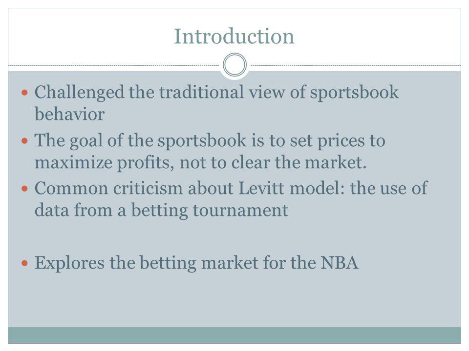 Introduction Challenged the traditional view of sportsbook behavior The goal of the sportsbook is to set prices to maximize profits, not to clear the market.
