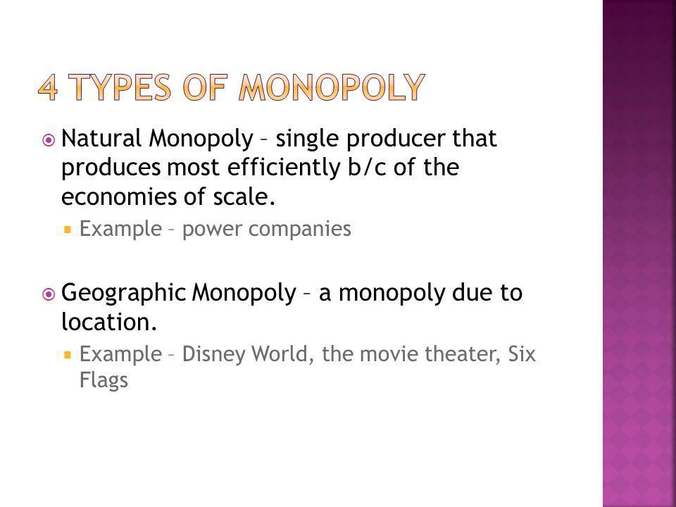 Natural Monopoly – single producer that produces most efficiently b/c of the economies of scale. Example – power companies Geographic Monopoly – a mon
