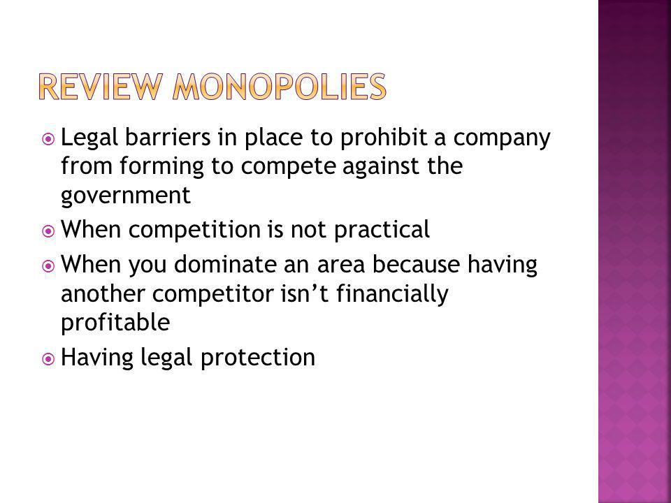 Legal barriers in place to prohibit a company from forming to compete against the government When competition is not practical When you dominate an ar