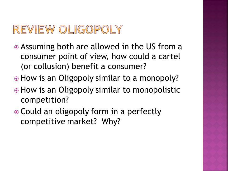 Assuming both are allowed in the US from a consumer point of view, how could a cartel (or collusion) benefit a consumer? How is an Oligopoly similar t