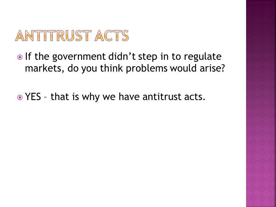 If the government didnt step in to regulate markets, do you think problems would arise? YES – that is why we have antitrust acts.