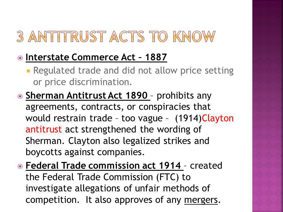 Interstate Commerce Act – 1887 Regulated trade and did not allow price setting or price discrimination. Sherman Antitrust Act 1890 – prohibits any agr