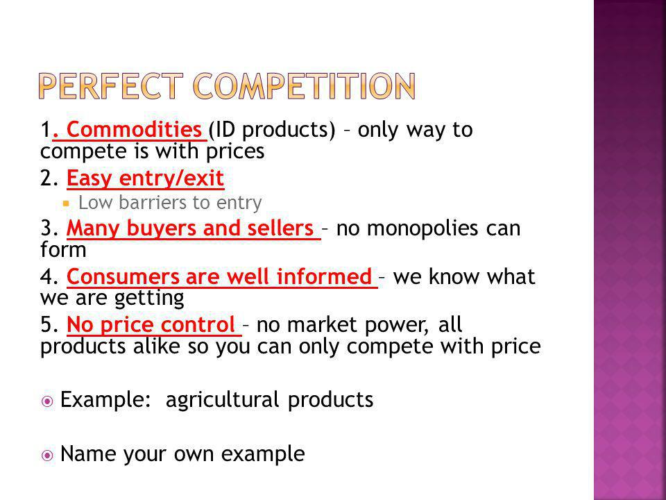 1. Commodities (ID products) – only way to compete is with prices 2. Easy entry/exit Low barriers to entry 3. Many buyers and sellers – no monopolies