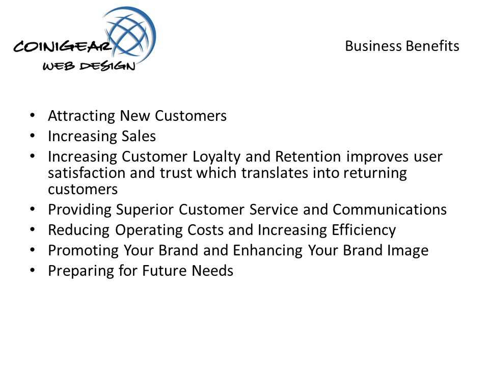 Business Benefits Attracting New Customers Increasing Sales Increasing Customer Loyalty and Retention improves user satisfaction and trust which translates into returning customers Providing Superior Customer Service and Communications Reducing Operating Costs and Increasing Efficiency Promoting Your Brand and Enhancing Your Brand Image Preparing for Future Needs