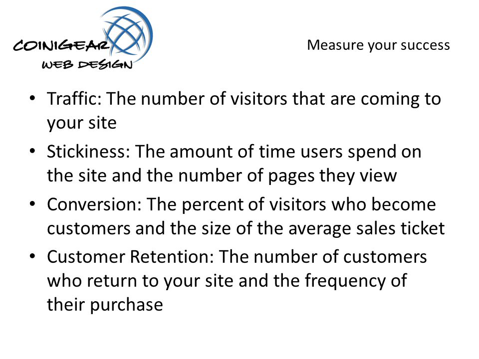 Measure your success Traffic: The number of visitors that are coming to your site Stickiness: The amount of time users spend on the site and the number of pages they view Conversion: The percent of visitors who become customers and the size of the average sales ticket Customer Retention: The number of customers who return to your site and the frequency of their purchase