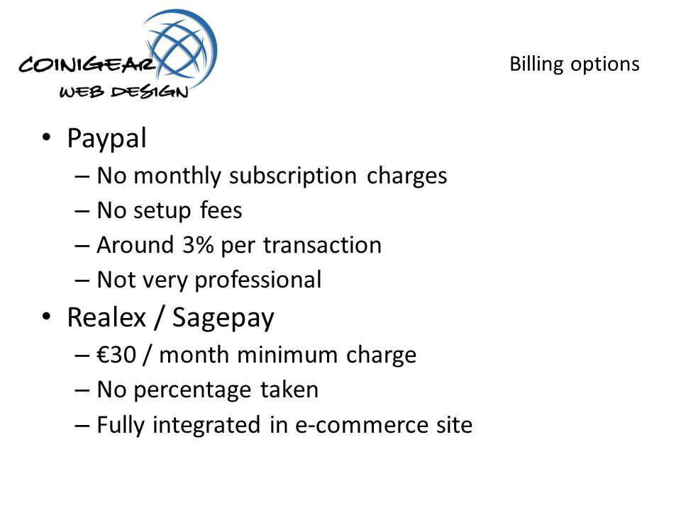 Billing options Paypal – No monthly subscription charges – No setup fees – Around 3% per transaction – Not very professional Realex / Sagepay – 30 / month minimum charge – No percentage taken – Fully integrated in e-commerce site