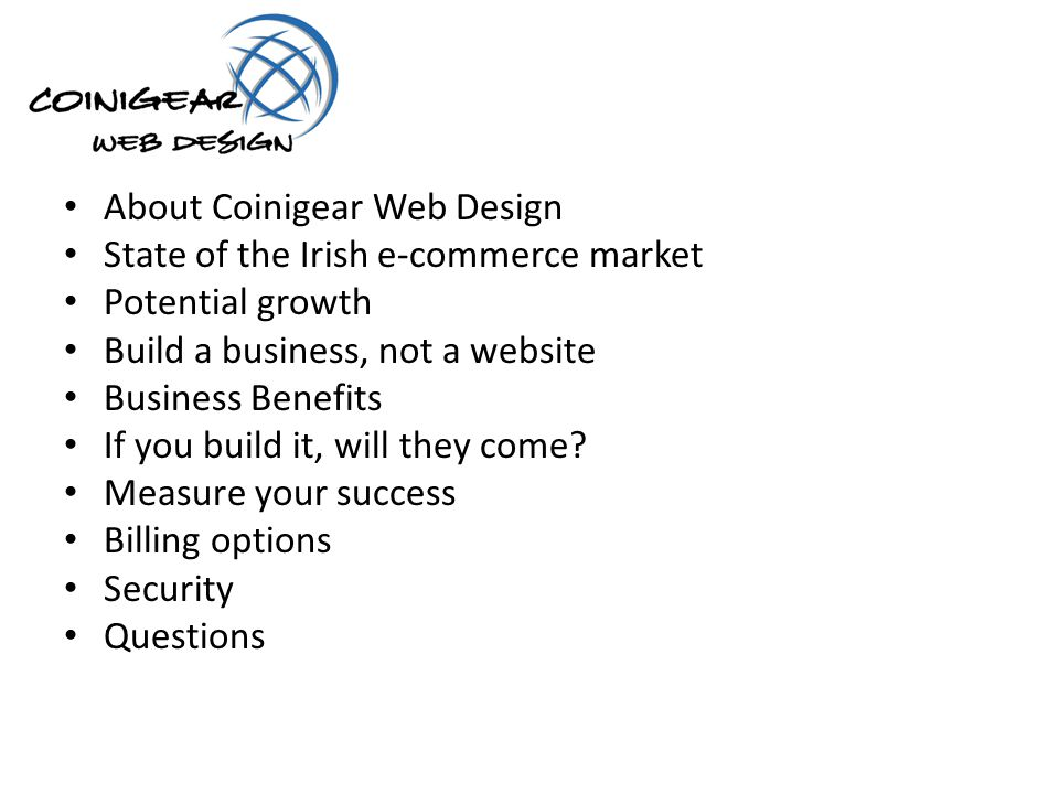 About Coinigear Web Design State of the Irish e-commerce market Potential growth Build a business, not a website Business Benefits If you build it, will they come.