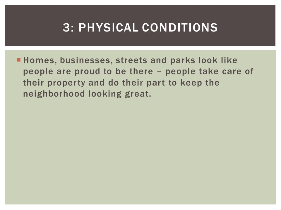 3: PHYSICAL CONDITIONS Homes, businesses, streets and parks look like people are proud to be there – people take care of their property and do their part to keep the neighborhood looking great.