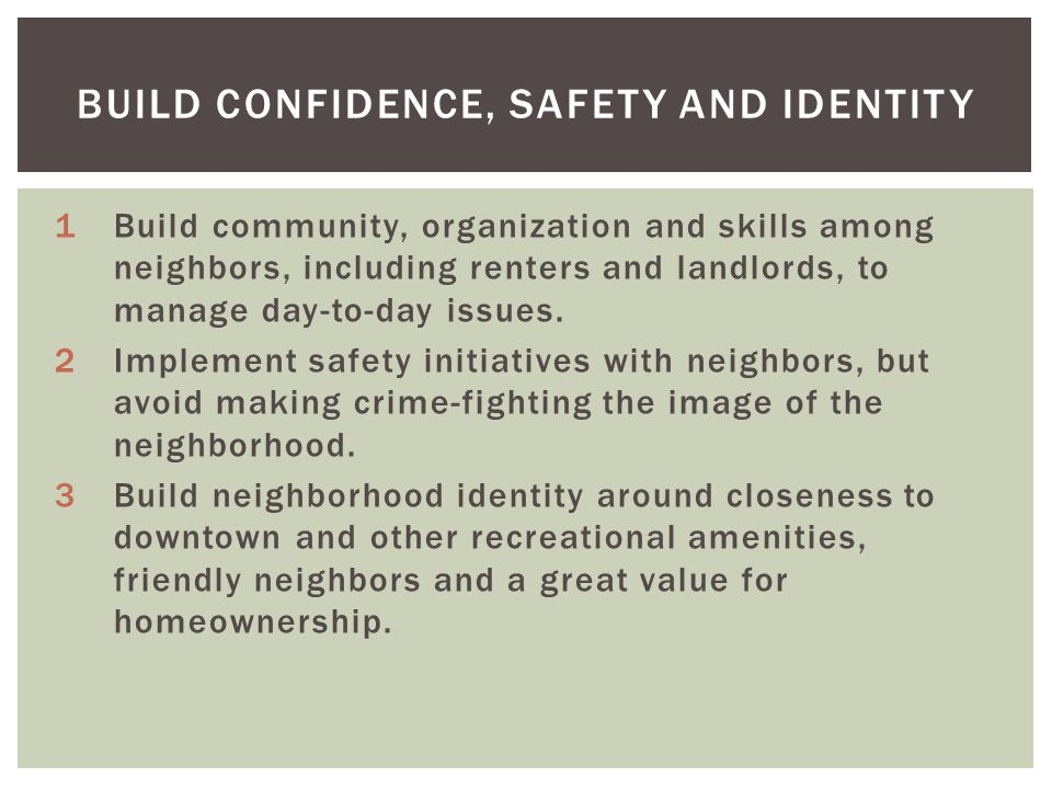 BUILD CONFIDENCE, SAFETY AND IDENTITY 1Build community, organization and skills among neighbors, including renters and landlords, to manage day-to-day issues.