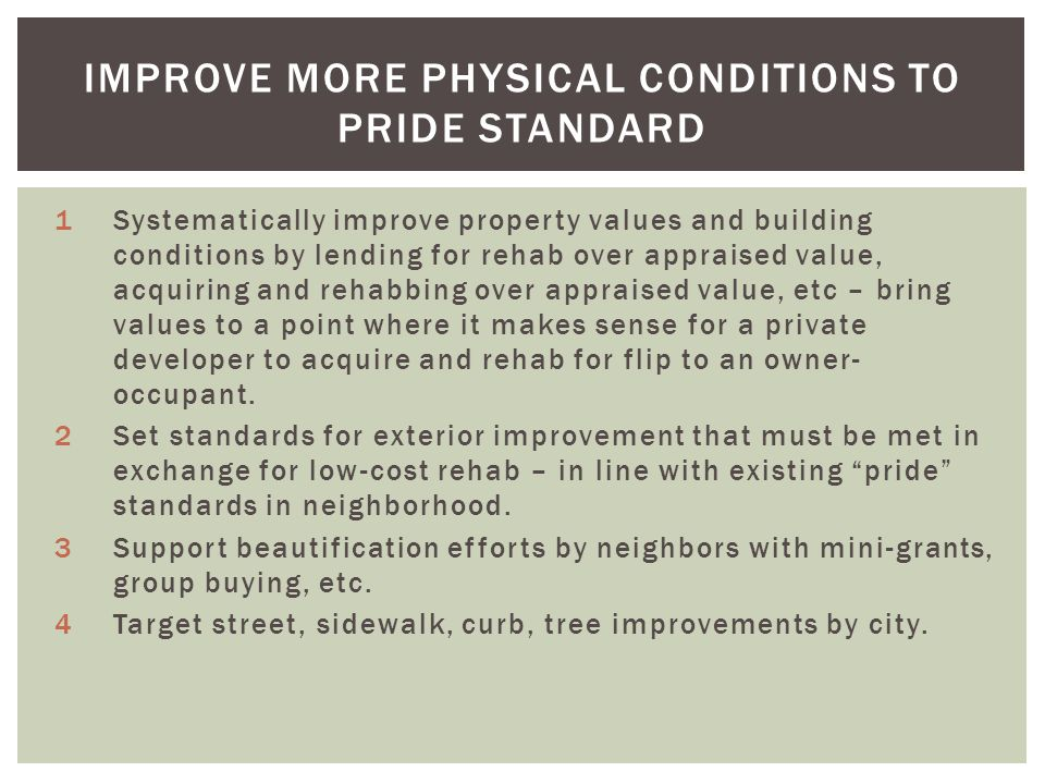 IMPROVE MORE PHYSICAL CONDITIONS TO PRIDE STANDARD 1Systematically improve property values and building conditions by lending for rehab over appraised