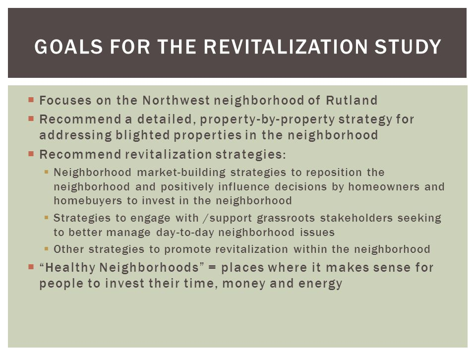 Focuses on the Northwest neighborhood of Rutland Recommend a detailed, property-by-property strategy for addressing blighted properties in the neighborhood Recommend revitalization strategies: Neighborhood market-building strategies to reposition the neighborhood and positively influence decisions by homeowners and homebuyers to invest in the neighborhood Strategies to engage with /support grassroots stakeholders seeking to better manage day-to-day neighborhood issues Other strategies to promote revitalization within the neighborhood Healthy Neighborhoods = places where it makes sense for people to invest their time, money and energy GOALS FOR THE REVITALIZATION STUDY
