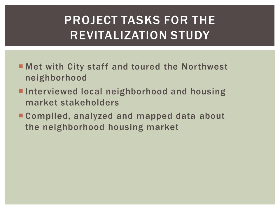Met with City staff and toured the Northwest neighborhood Interviewed local neighborhood and housing market stakeholders Compiled, analyzed and mapped data about the neighborhood housing market PROJECT TASKS FOR THE REVITALIZATION STUDY