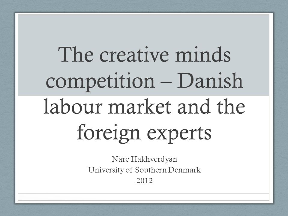 The creative minds competition – Danish labour market and the foreign experts Nare Hakhverdyan University of Southern Denmark 2012