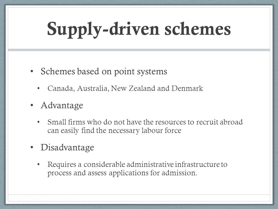 Supply-driven schemes Schemes based on point systems Canada, Australia, New Zealand and Denmark Advantage Small firms who do not have the resources to recruit abroad can easily find the necessary labour force Disadvantage Requires a considerable administrative infrastructure to process and assess applications for admission.
